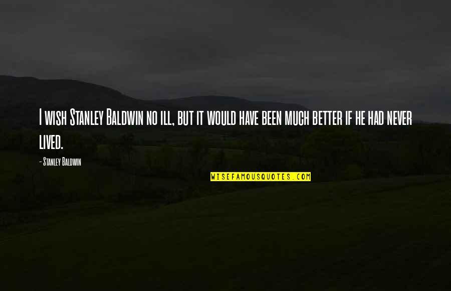 Kabaliwan Quotes By Stanley Baldwin: I wish Stanley Baldwin no ill, but it