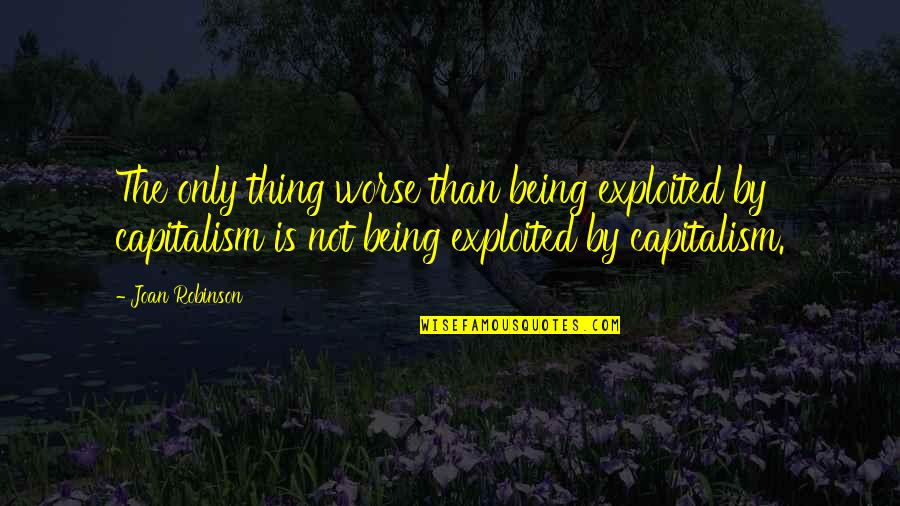 Kabir Das Famous Quotes By Joan Robinson: The only thing worse than being exploited by