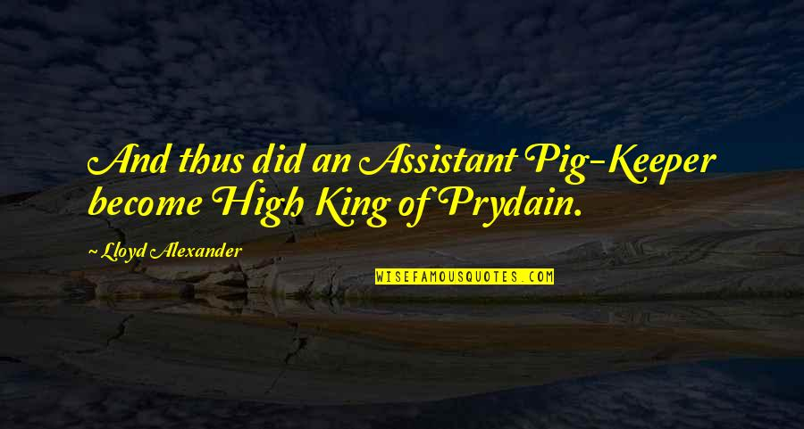Kabir Das Famous Quotes By Lloyd Alexander: And thus did an Assistant Pig-Keeper become High