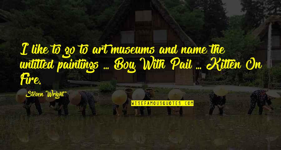 Kabir Das Famous Quotes By Steven Wright: I like to go to art museums and