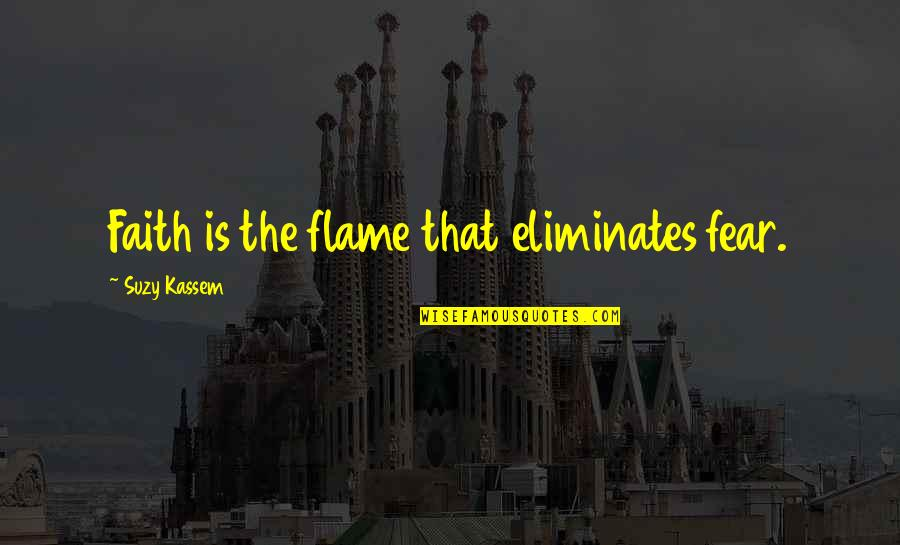 Kabir Das Famous Quotes By Suzy Kassem: Faith is the flame that eliminates fear.