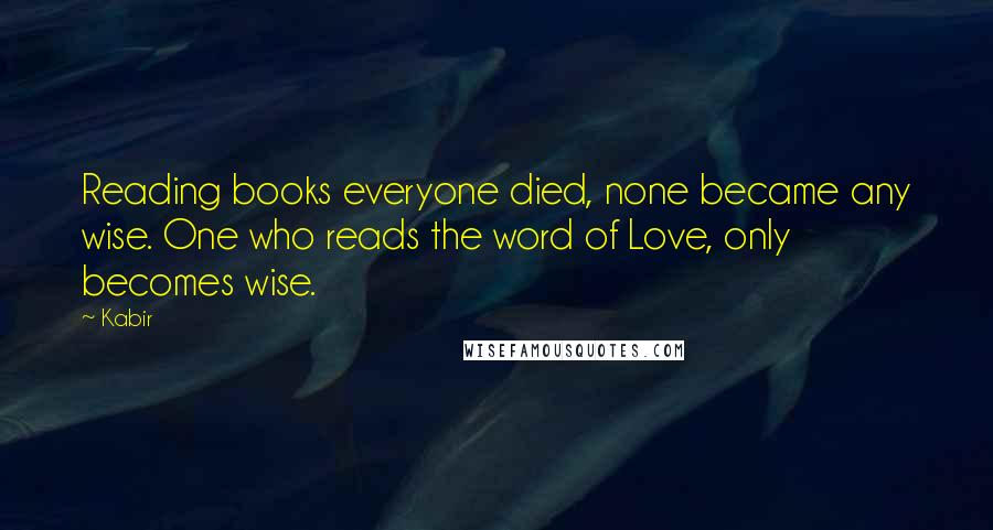 Kabir quotes: Reading books everyone died, none became any wise. One who reads the word of Love, only becomes wise.