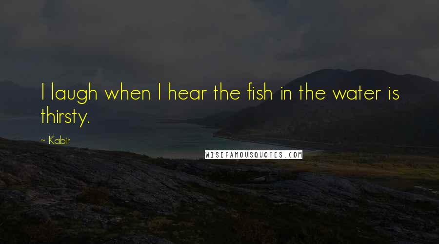 Kabir quotes: I laugh when I hear the fish in the water is thirsty.