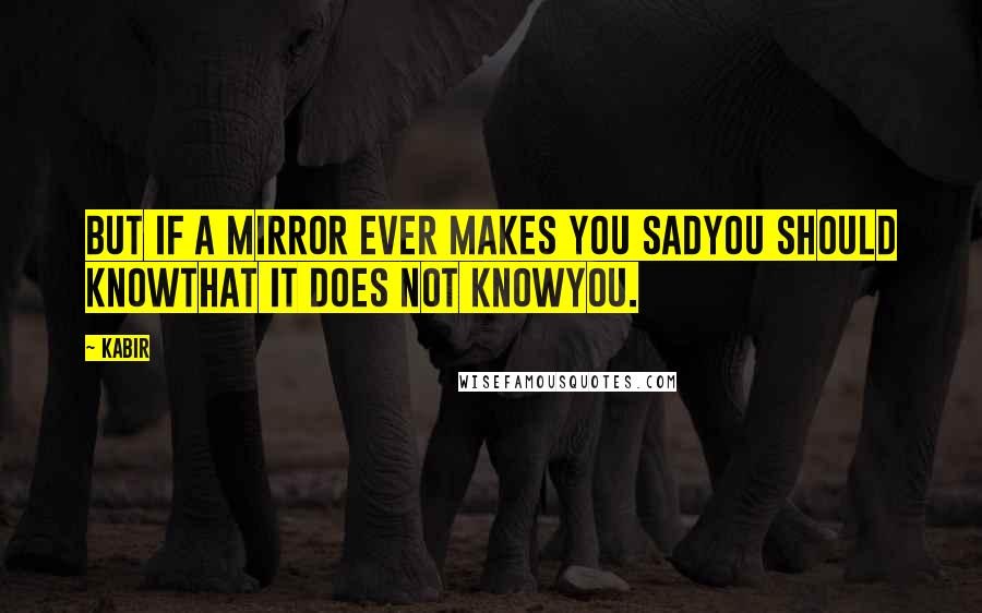 Kabir quotes: But if a mirror ever makes you sadyou should knowthat it does not knowyou.