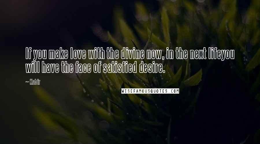 Kabir quotes: If you make love with the divine now, in the next lifeyou will have the face of satisfied desire.