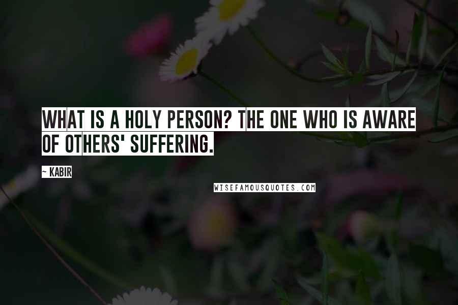 Kabir quotes: What is a holy person? The one who is aware of others' suffering.