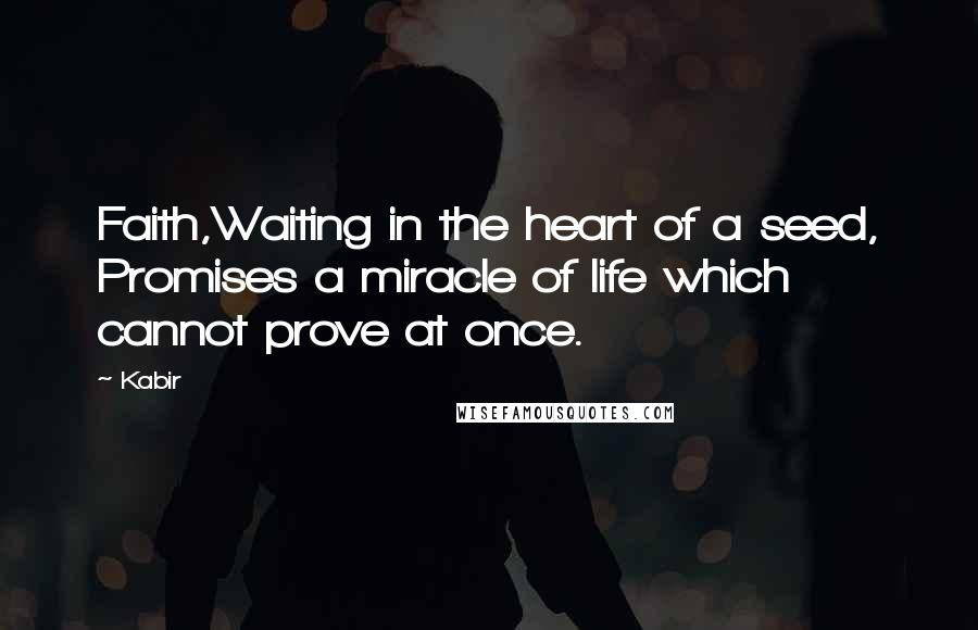Kabir quotes: Faith,Waiting in the heart of a seed, Promises a miracle of life which cannot prove at once.
