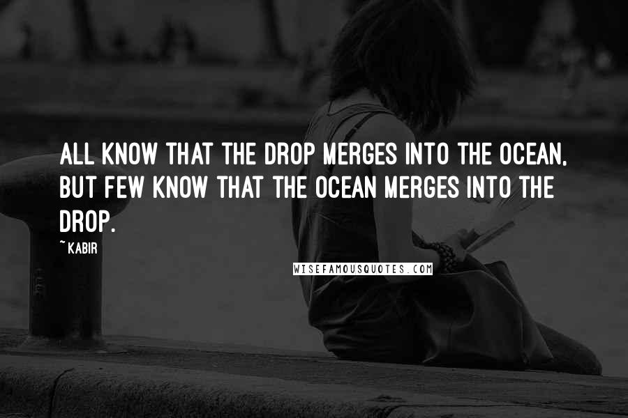 Kabir quotes: All know that the drop merges into the ocean, but few know that the ocean merges into the drop.