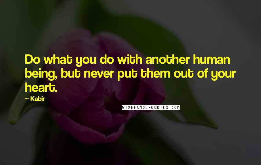 Kabir quotes: Do what you do with another human being, but never put them out of your heart.