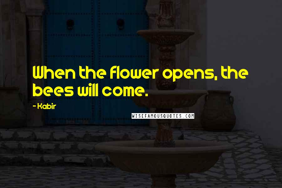 Kabir quotes: When the flower opens, the bees will come.