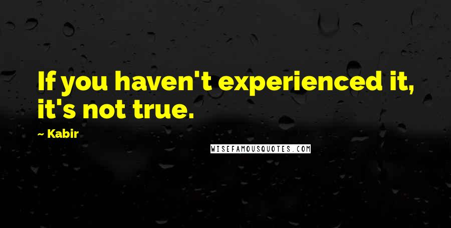 Kabir quotes: If you haven't experienced it, it's not true.