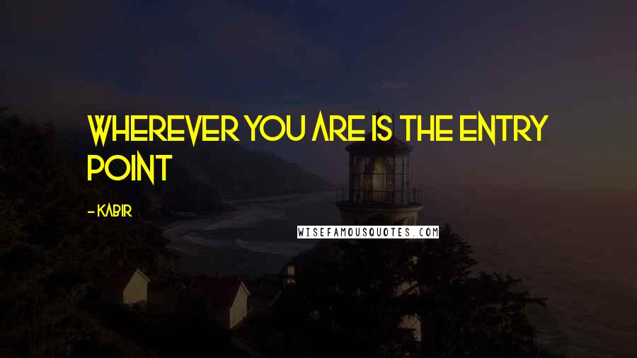Kabir quotes: Wherever you are is the entry point