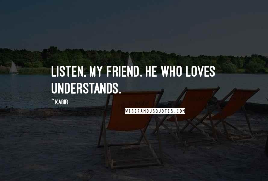 Kabir quotes: Listen, my friend. He who loves understands.