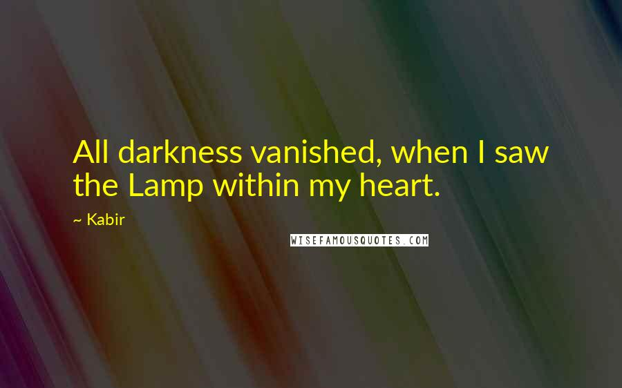 Kabir quotes: All darkness vanished, when I saw the Lamp within my heart.