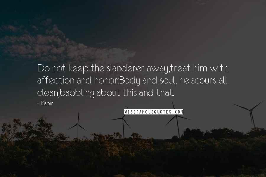 Kabir quotes: Do not keep the slanderer away,treat him with affection and honor:Body and soul, he scours all clean,babbling about this and that.