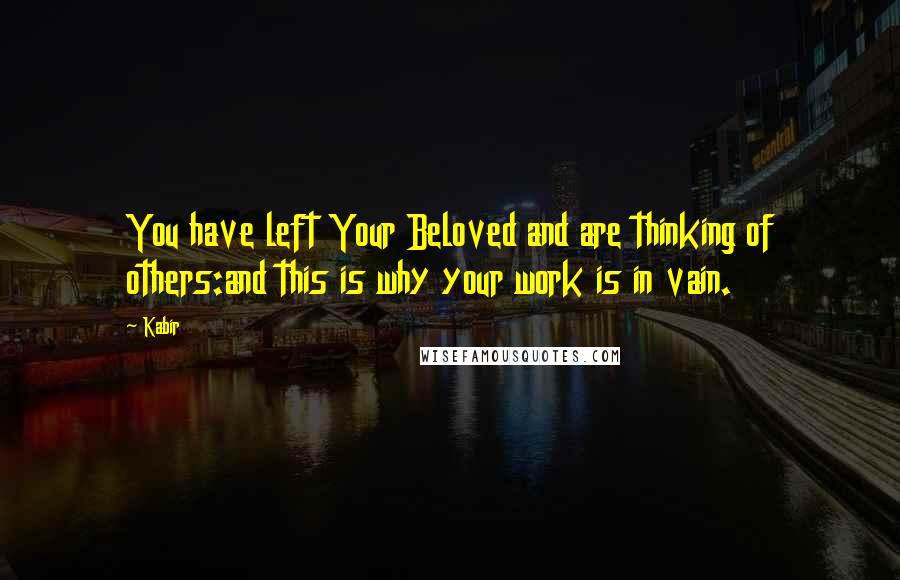 Kabir quotes: You have left Your Beloved and are thinking of others:and this is why your work is in vain.