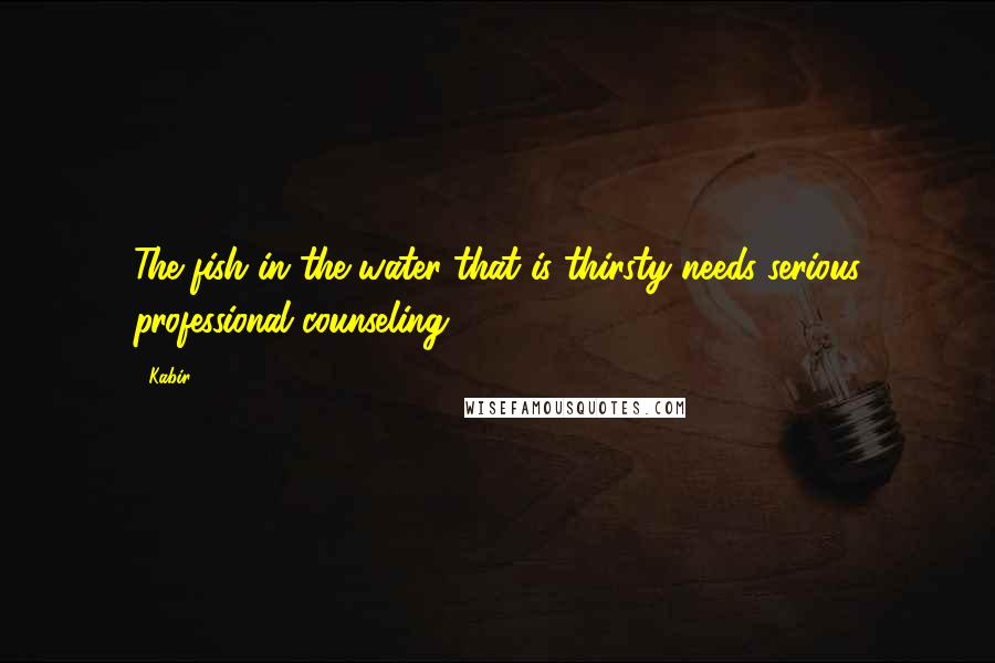 Kabir quotes: The fish in the water that is thirsty needs serious professional counseling