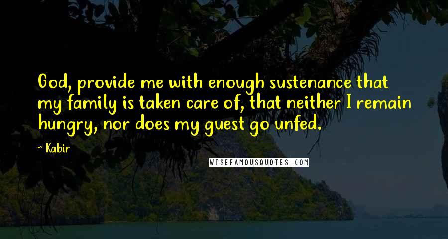Kabir quotes: God, provide me with enough sustenance that my family is taken care of, that neither I remain hungry, nor does my guest go unfed.