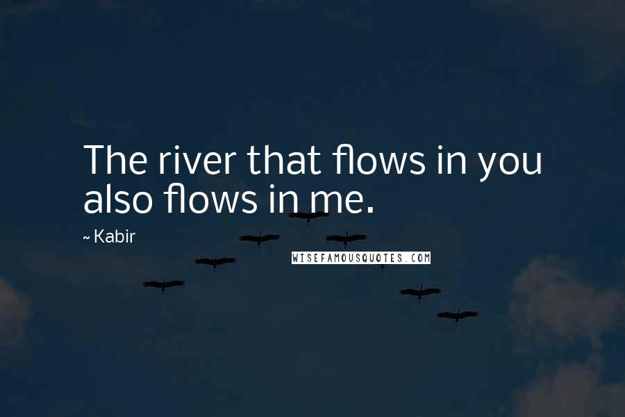 Kabir quotes: The river that flows in you also flows in me.