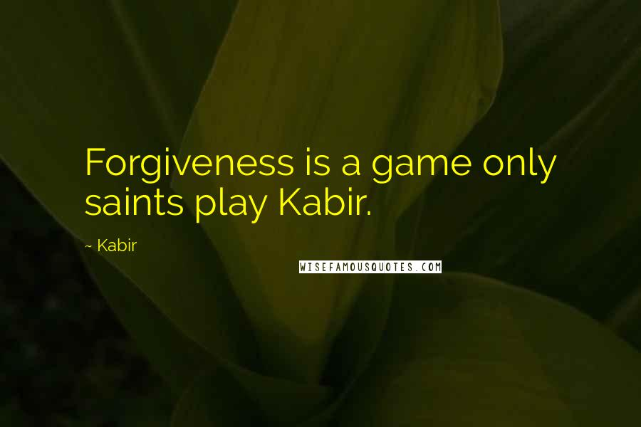 Kabir quotes: Forgiveness is a game only saints play Kabir.
