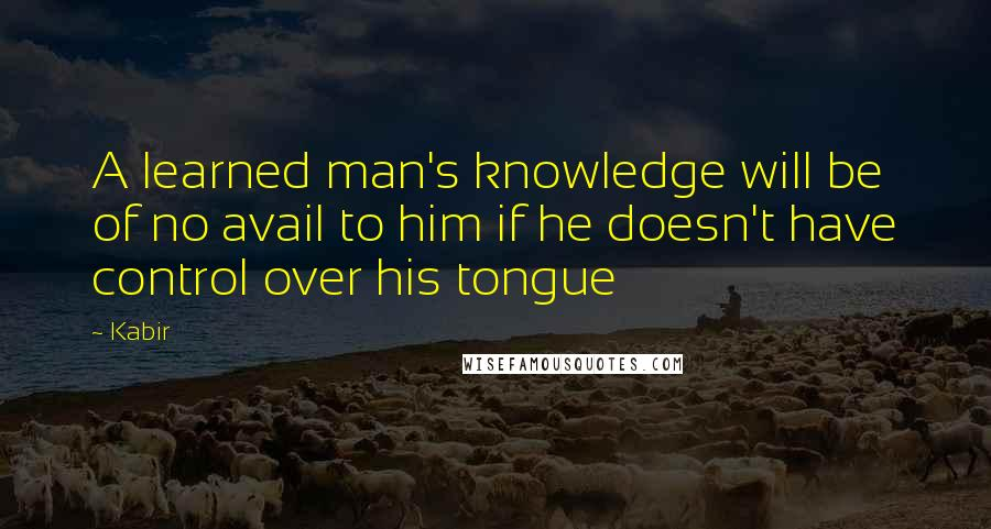 Kabir quotes: A learned man's knowledge will be of no avail to him if he doesn't have control over his tongue