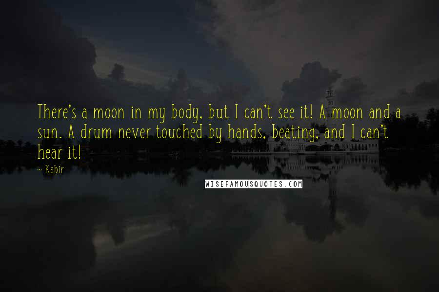 Kabir quotes: There's a moon in my body, but I can't see it! A moon and a sun. A drum never touched by hands, beating, and I can't hear it!