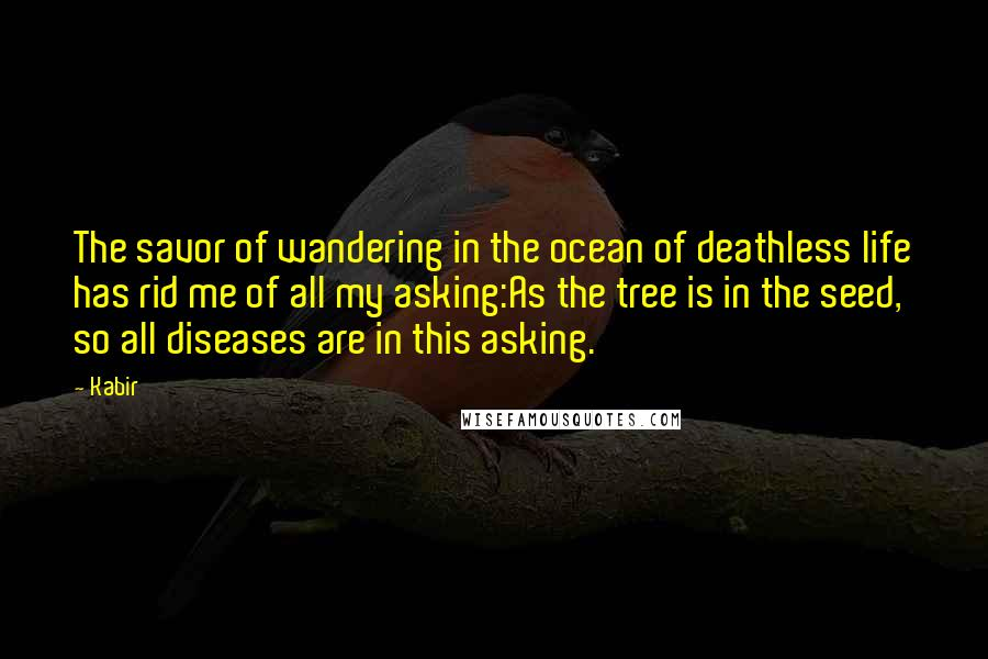 Kabir quotes: The savor of wandering in the ocean of deathless life has rid me of all my asking:As the tree is in the seed, so all diseases are in this asking.