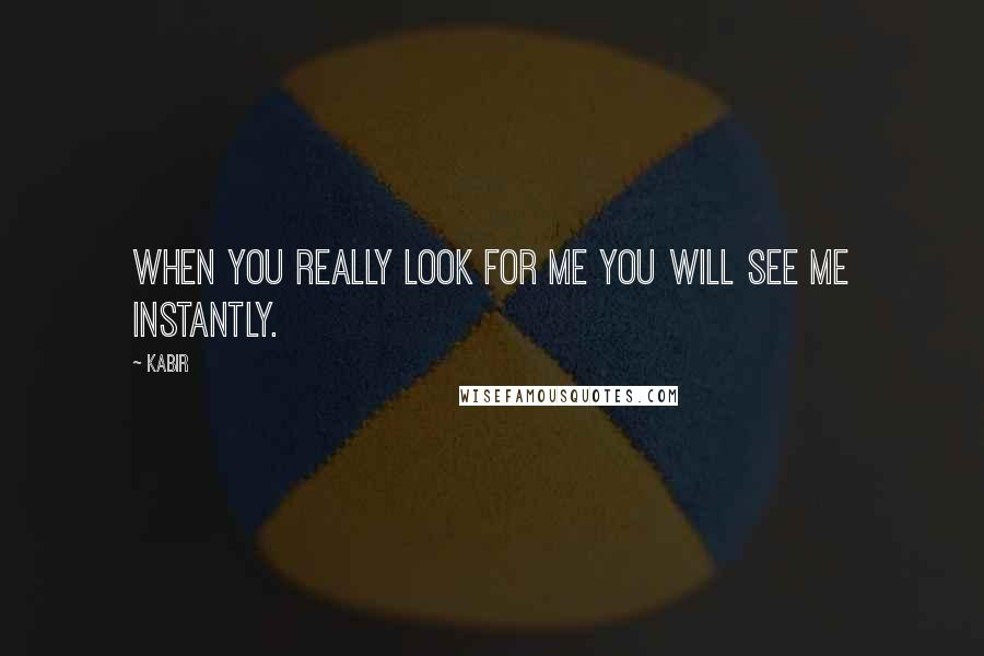 Kabir quotes: When you really look for me you will see me instantly.