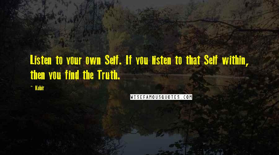 Kabir quotes: Listen to your own Self. If you listen to that Self within, then you find the Truth.
