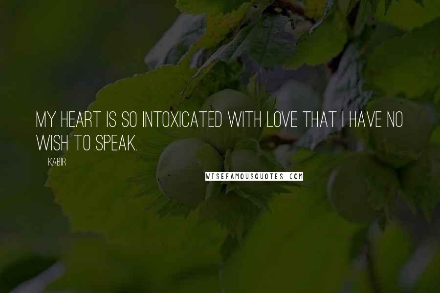Kabir quotes: My heart is so intoxicated with love that I have no wish to speak.