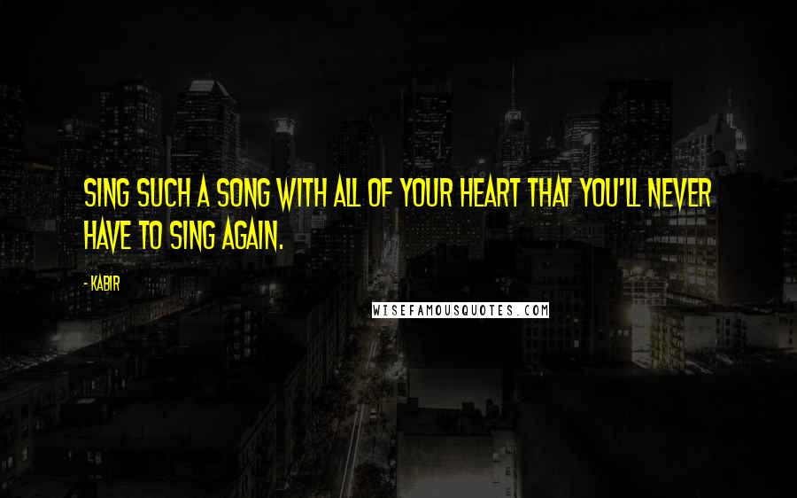 Kabir quotes: Sing such a song with all of your heart that you'll never have to sing again.