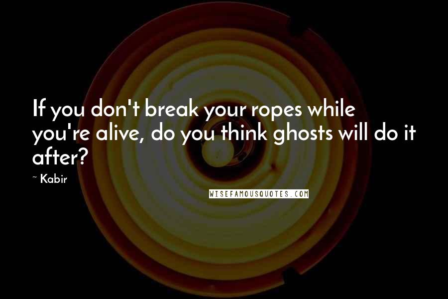 Kabir quotes: If you don't break your ropes while you're alive, do you think ghosts will do it after?