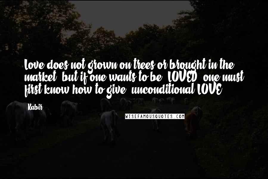 "Kabir quotes: Love does not grown on trees or brought in the market, but if one wants to be ""LOVED"" one must first know how to give (unconditional)LOVE.."