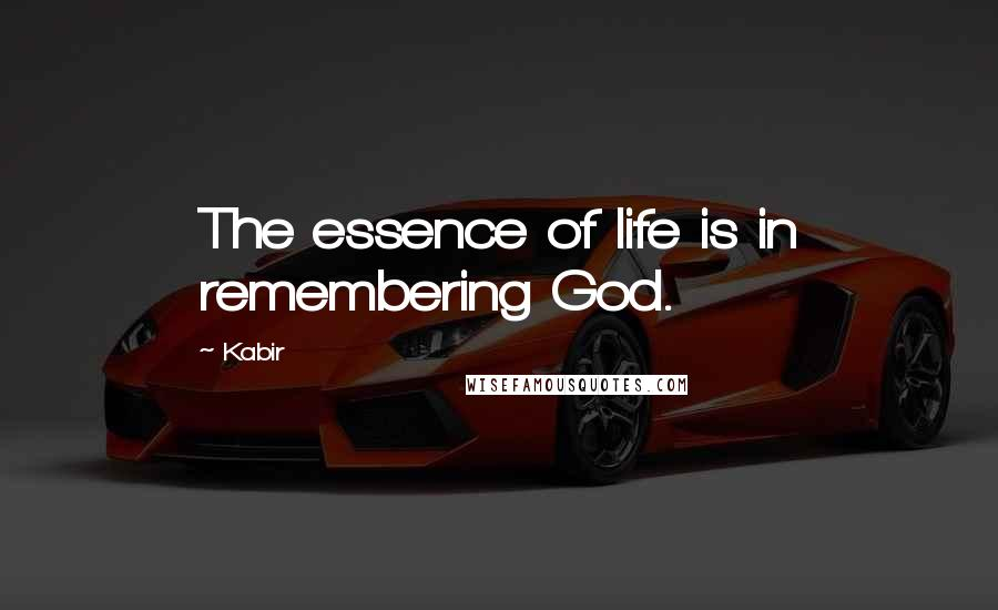 Kabir quotes: The essence of life is in remembering God.