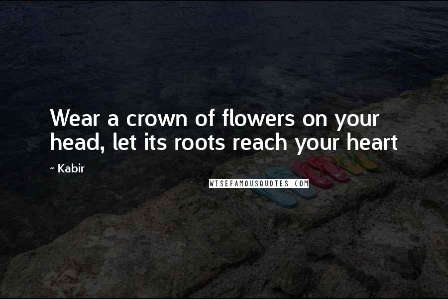 Kabir quotes: Wear a crown of flowers on your head, let its roots reach your heart