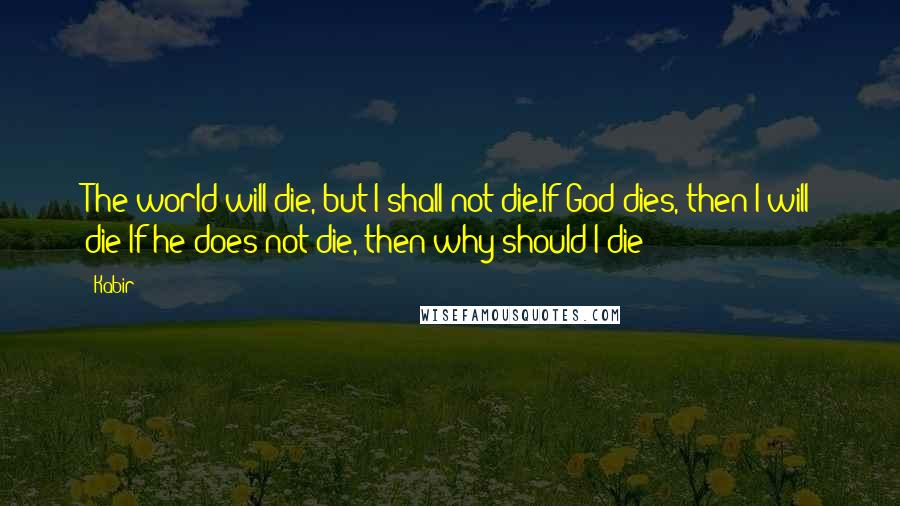Kabir quotes: The world will die, but I shall not die.If God dies, then I will die;If he does not die, then why should I die?