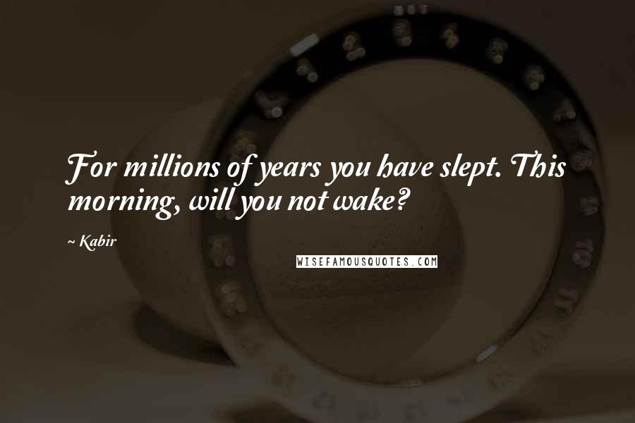 Kabir quotes: For millions of years you have slept. This morning, will you not wake?