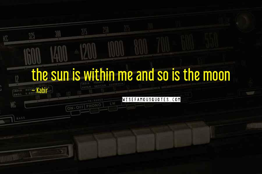 Kabir quotes: the sun is within me and so is the moon