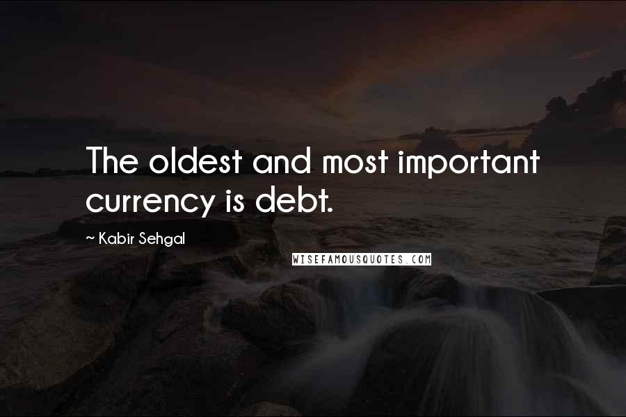 Kabir Sehgal quotes: The oldest and most important currency is debt.
