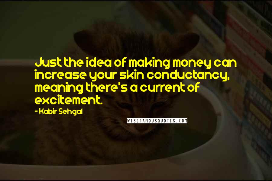 Kabir Sehgal quotes: Just the idea of making money can increase your skin conductancy, meaning there's a current of excitement.
