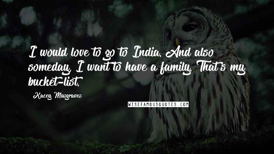 Kacey Musgraves quotes: I would love to go to India. And also someday, I want to have a family. That's my bucket-list.