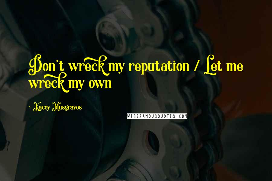 Kacey Musgraves quotes: Don't wreck my reputation / Let me wreck my own