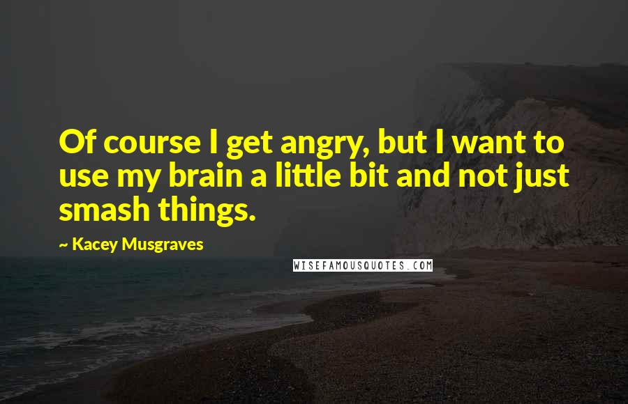Kacey Musgraves quotes: Of course I get angry, but I want to use my brain a little bit and not just smash things.