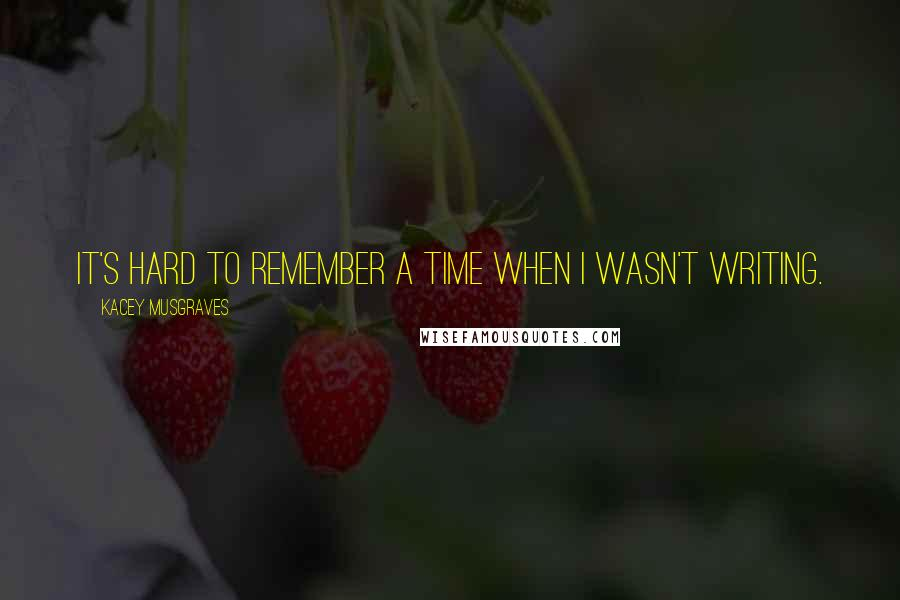 Kacey Musgraves quotes: It's hard to remember a time when I wasn't writing.