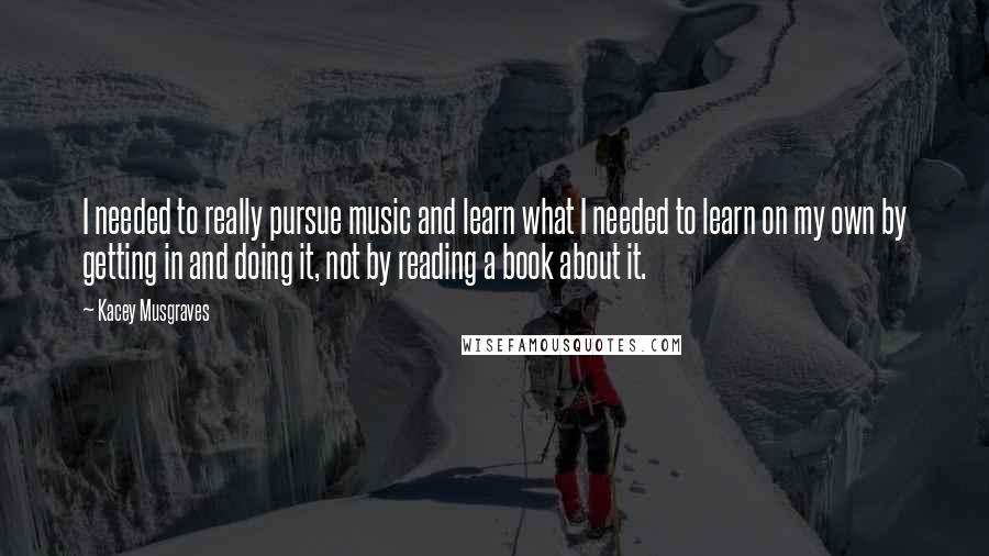 Kacey Musgraves quotes: I needed to really pursue music and learn what I needed to learn on my own by getting in and doing it, not by reading a book about it.