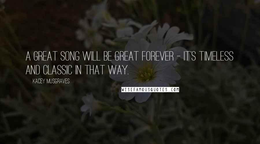 Kacey Musgraves quotes: A great song will be great forever - it's timeless and classic in that way.