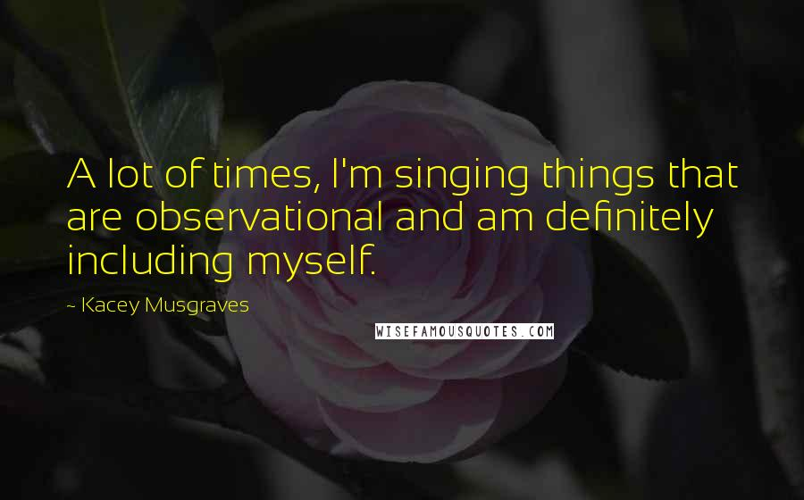 Kacey Musgraves quotes: A lot of times, I'm singing things that are observational and am definitely including myself.