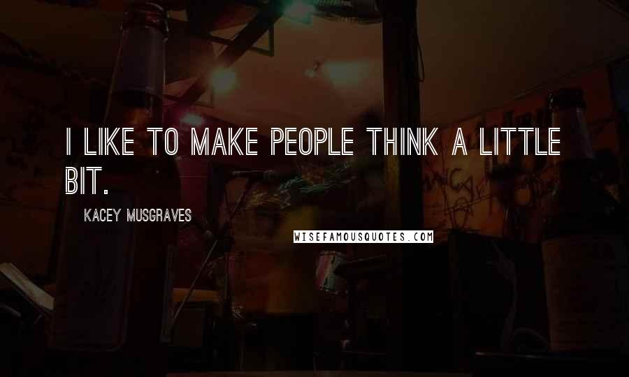Kacey Musgraves quotes: I like to make people think a little bit.