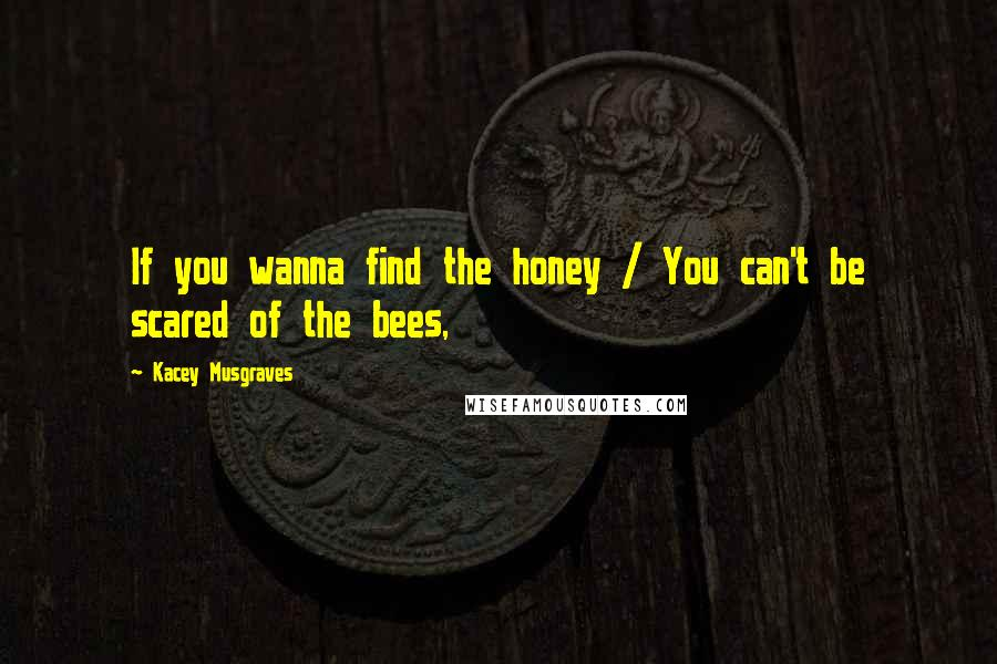 Kacey Musgraves quotes: If you wanna find the honey / You can't be scared of the bees,
