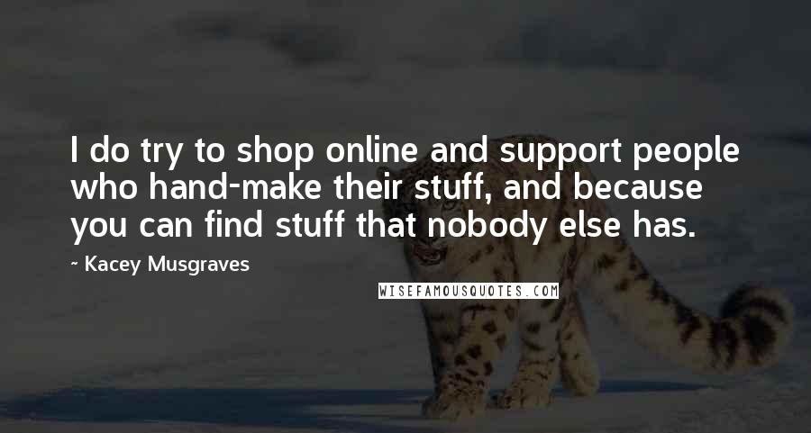 Kacey Musgraves quotes: I do try to shop online and support people who hand-make their stuff, and because you can find stuff that nobody else has.